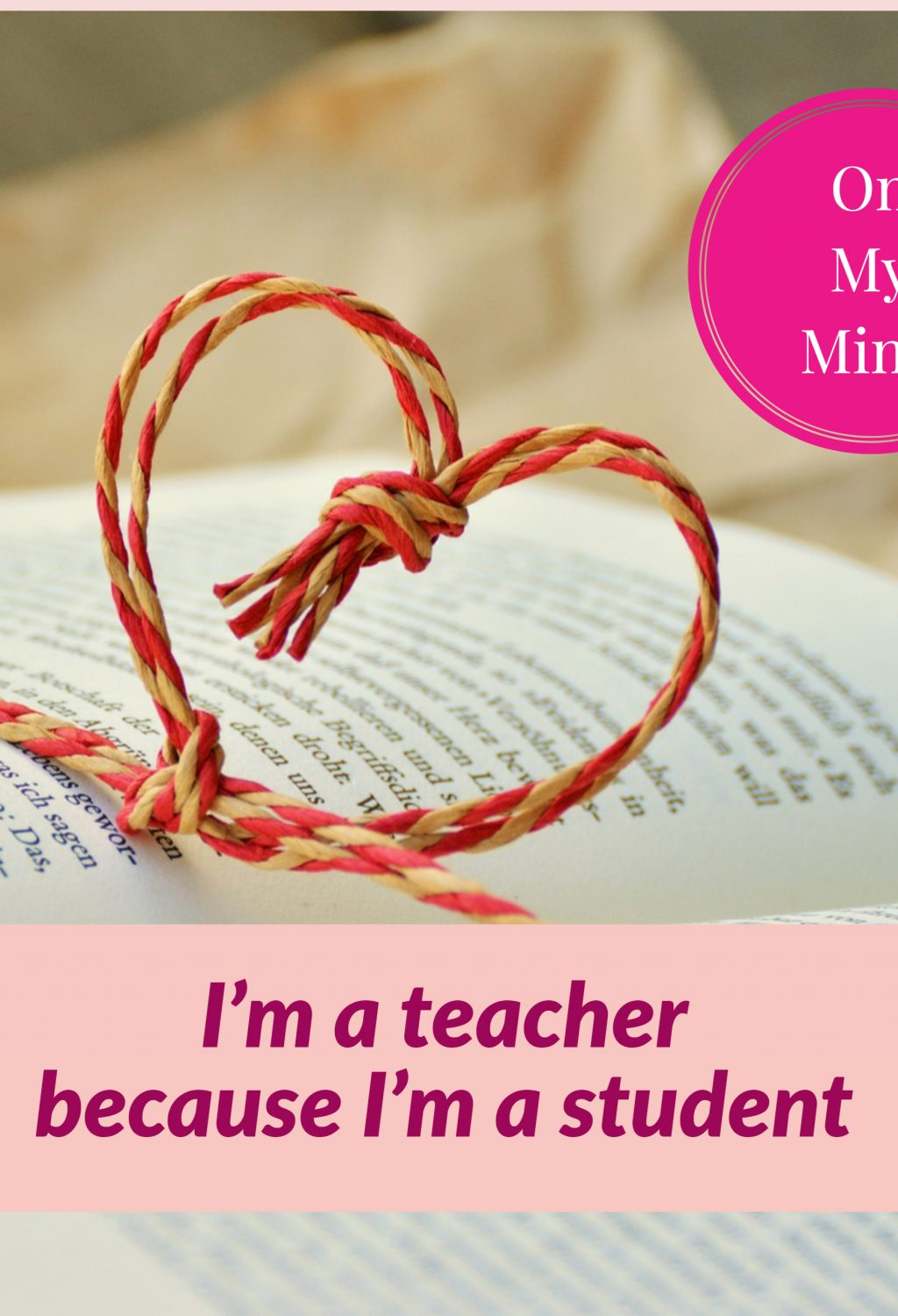 On my mind - I am teacher because I am student